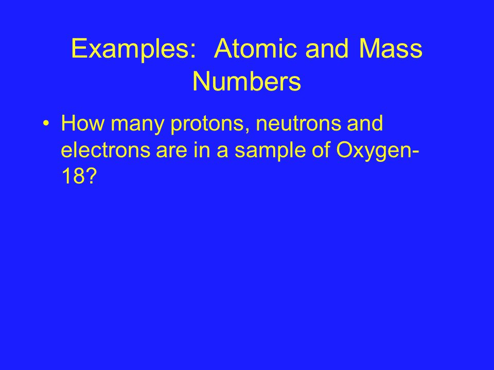 Examples: Atomic and Mass Numbers How many protons, neutrons and electrons are in a sample of Oxygen- 18