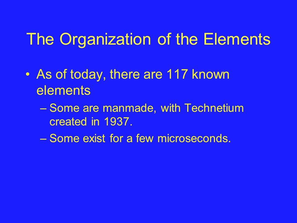 The Organization of the Elements As of today, there are 117 known elements –Some are manmade, with Technetium created in 1937.