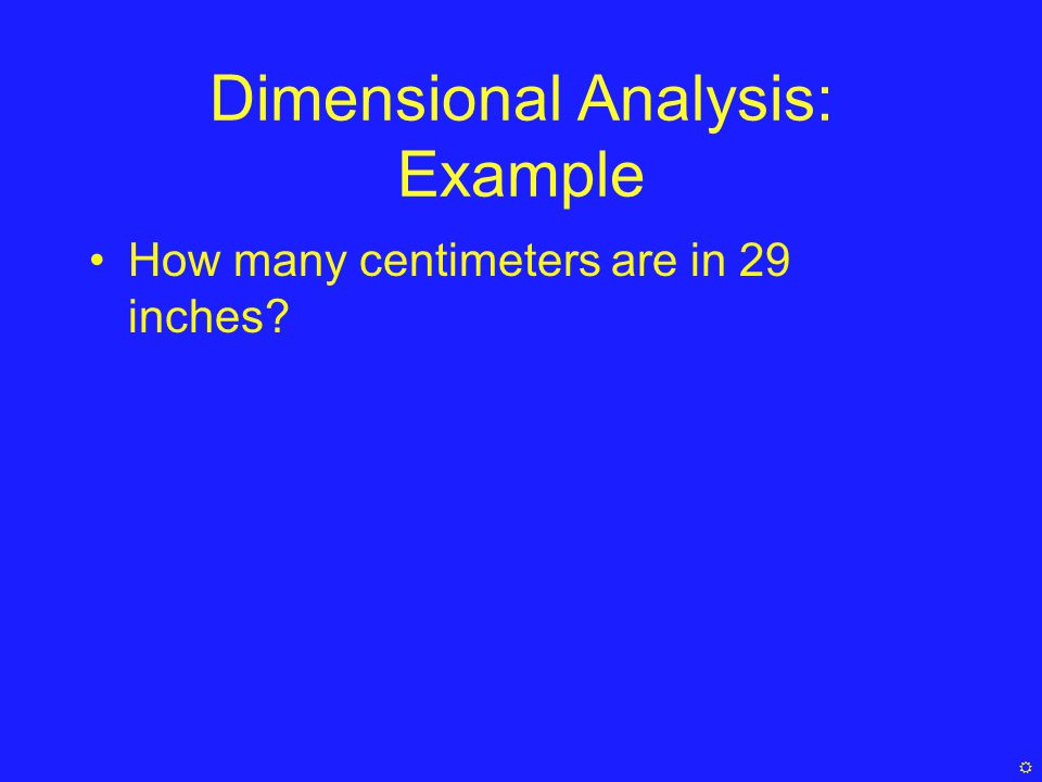 Dimensional Analysis: Example How many centimeters are in 29 inches 