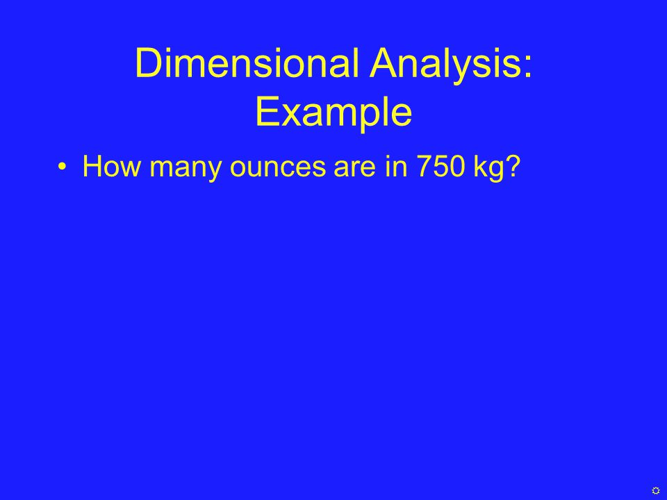 Dimensional Analysis: Example How many ounces are in 750 kg? 