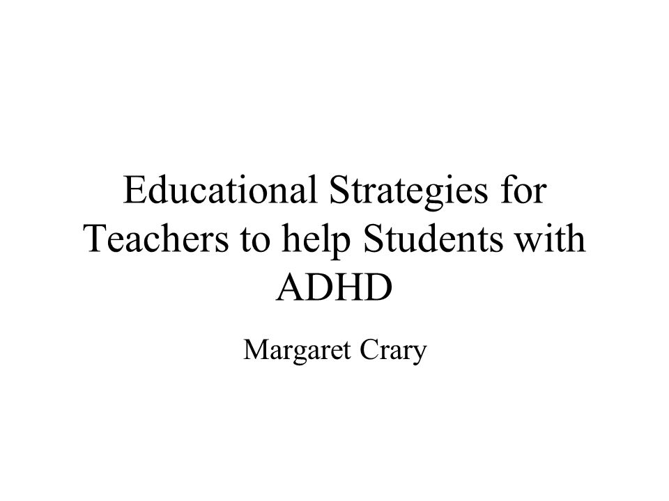 Educational Strategies for Teachers to help Students with ADHD Margaret Crary