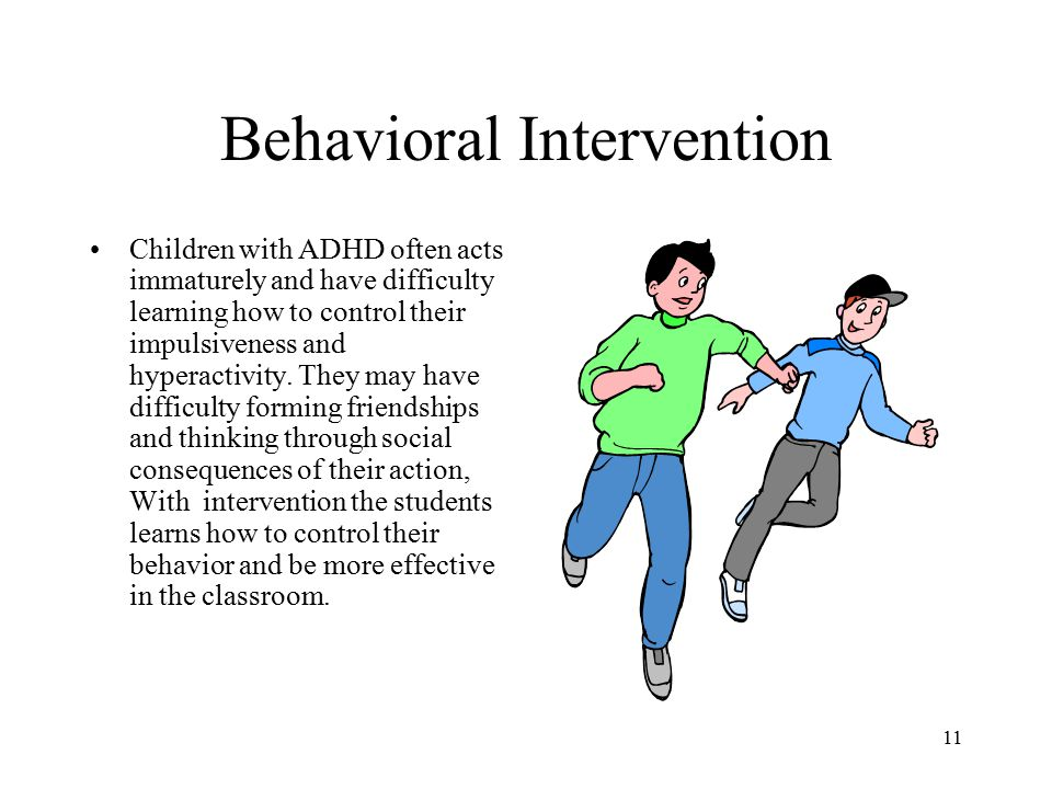 Behavioral Intervention Children with ADHD often acts immaturely and have difficulty learning how to control their impulsiveness and hyperactivity.