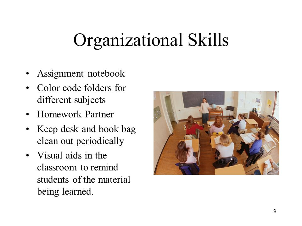 Organizational Skills Assignment notebook Color code folders for different subjects Homework Partner Keep desk and book bag clean out periodically Visual aids in the classroom to remind students of the material being learned.