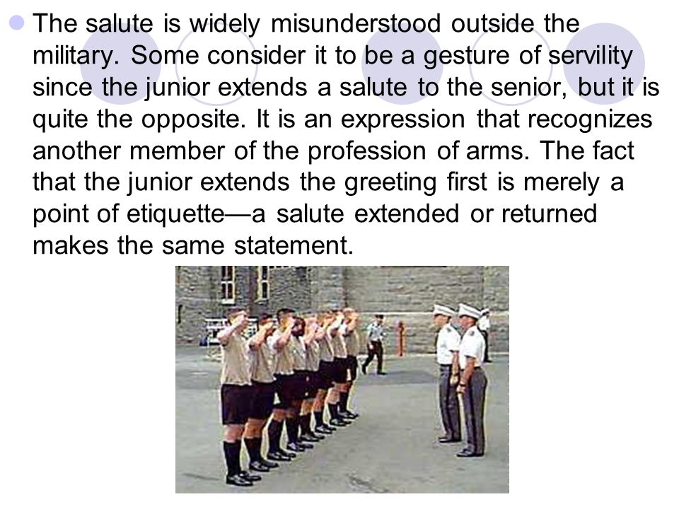 The salute is widely misunderstood outside the military. Some consider it to be a gesture of servility since the junior extends a salute to the senior