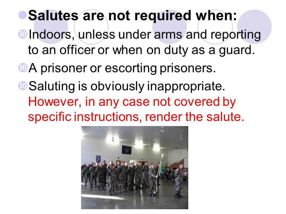 Salutes are not required when:  Indoors, unless under arms and reporting to an officer or when on duty as a guard.  A prisoner or escorting prisoner