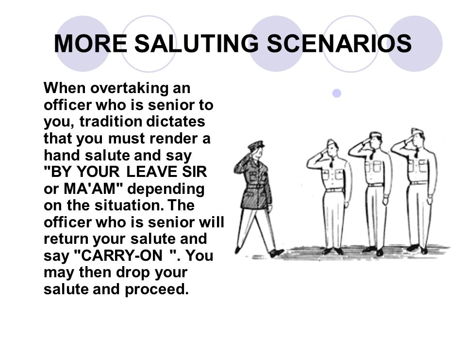 MORE SALUTING SCENARIOS When overtaking an officer who is senior to you, tradition dictates that you must render a hand salute and say