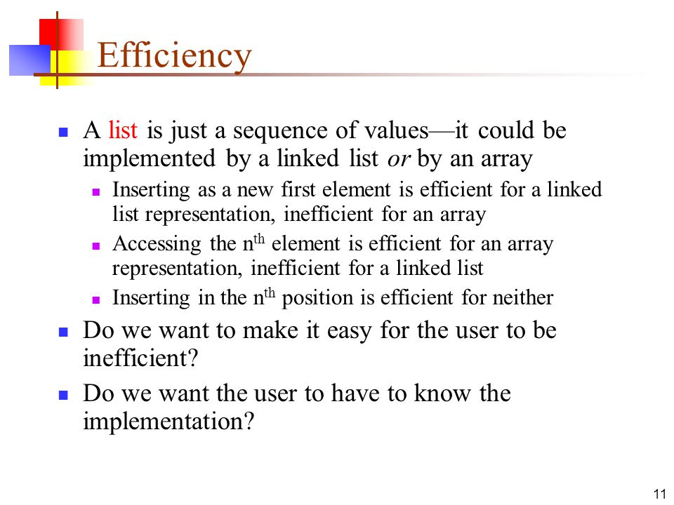11 Efficiency A list is just a sequence of values—it could be implemented by a linked list or by an array Inserting as a new first element is efficient for a linked list representation, inefficient for an array Accessing the n th element is efficient for an array representation, inefficient for a linked list Inserting in the n th position is efficient for neither Do we want to make it easy for the user to be inefficient.