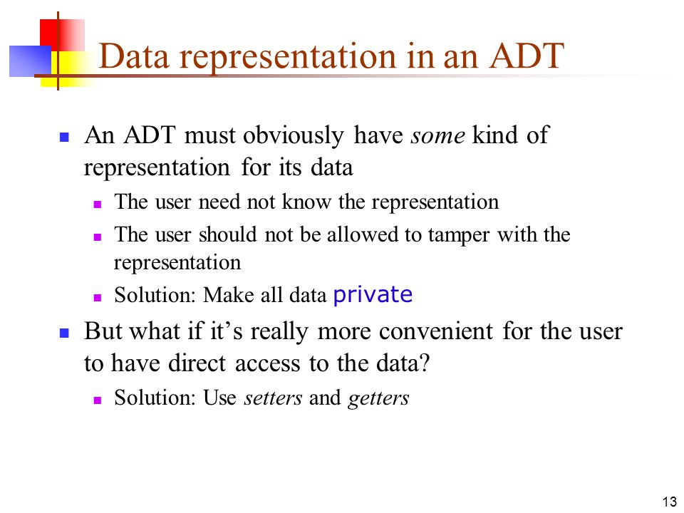 13 Data representation in an ADT An ADT must obviously have some kind of representation for its data The user need not know the representation The user should not be allowed to tamper with the representation Solution: Make all data private But what if it's really more convenient for the user to have direct access to the data.