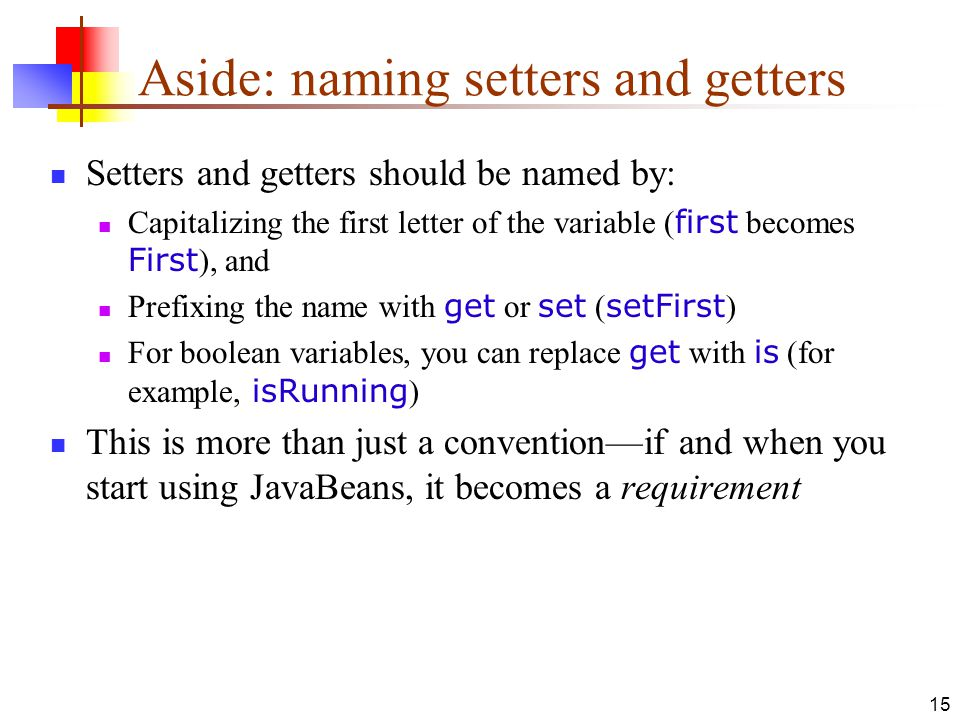15 Aside: naming setters and getters Setters and getters should be named by: Capitalizing the first letter of the variable ( first becomes First ), and Prefixing the name with get or set ( setFirst ) For boolean variables, you can replace get with is (for example, isRunning ) This is more than just a convention—if and when you start using JavaBeans, it becomes a requirement