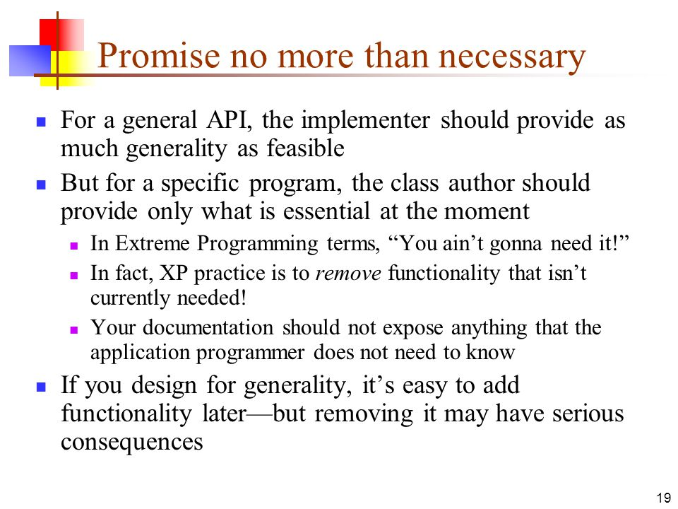 19 Promise no more than necessary For a general API, the implementer should provide as much generality as feasible But for a specific program, the class author should provide only what is essential at the moment In Extreme Programming terms, You ain't gonna need it! In fact, XP practice is to remove functionality that isn't currently needed.