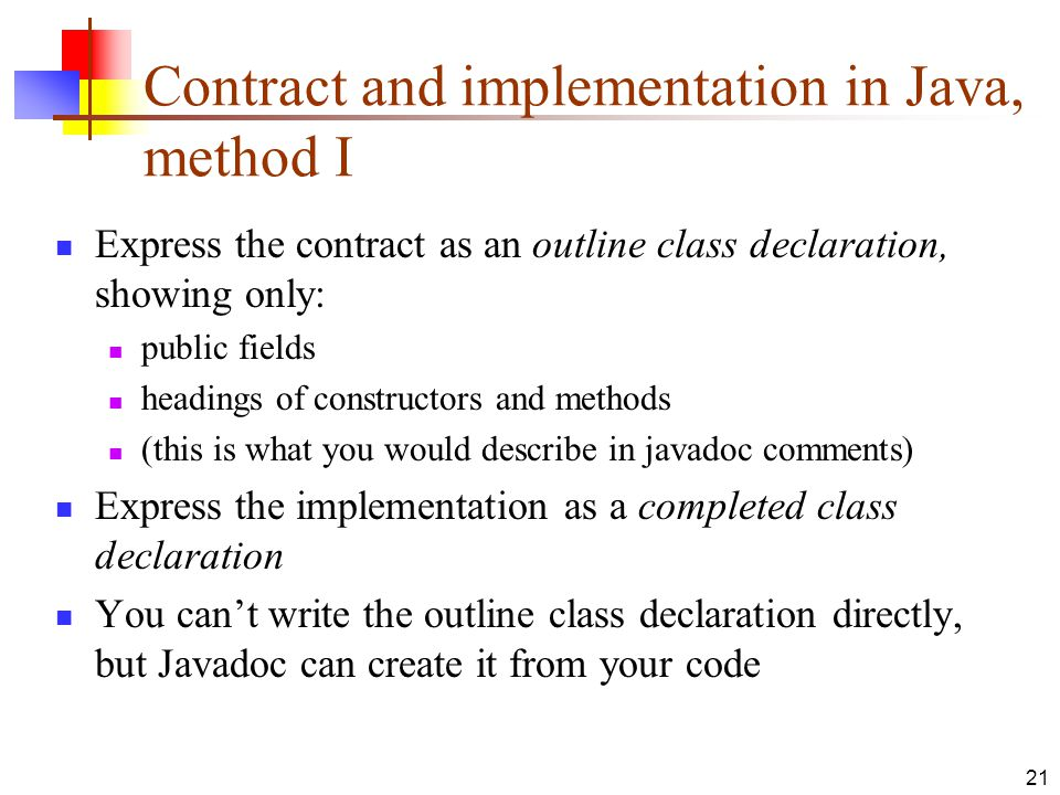 21 Contract and implementation in Java, method I Express the contract as an outline class declaration, showing only: public fields headings of constructors and methods (this is what you would describe in javadoc comments) Express the implementation as a completed class declaration You can't write the outline class declaration directly, but Javadoc can create it from your code