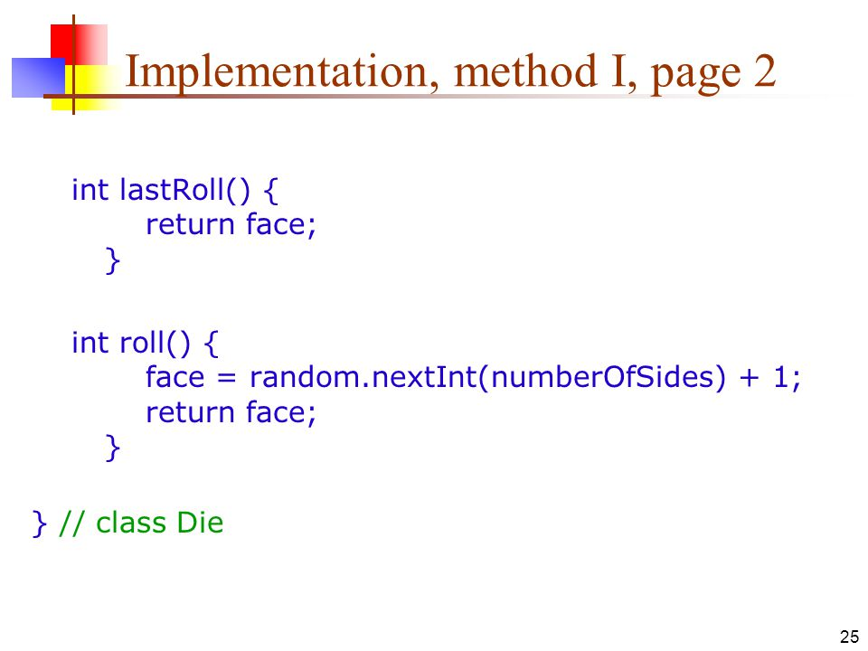 25 Implementation, method I, page 2 int lastRoll() { return face; } int roll() { face = random.nextInt(numberOfSides) + 1; return face; } } // class Die