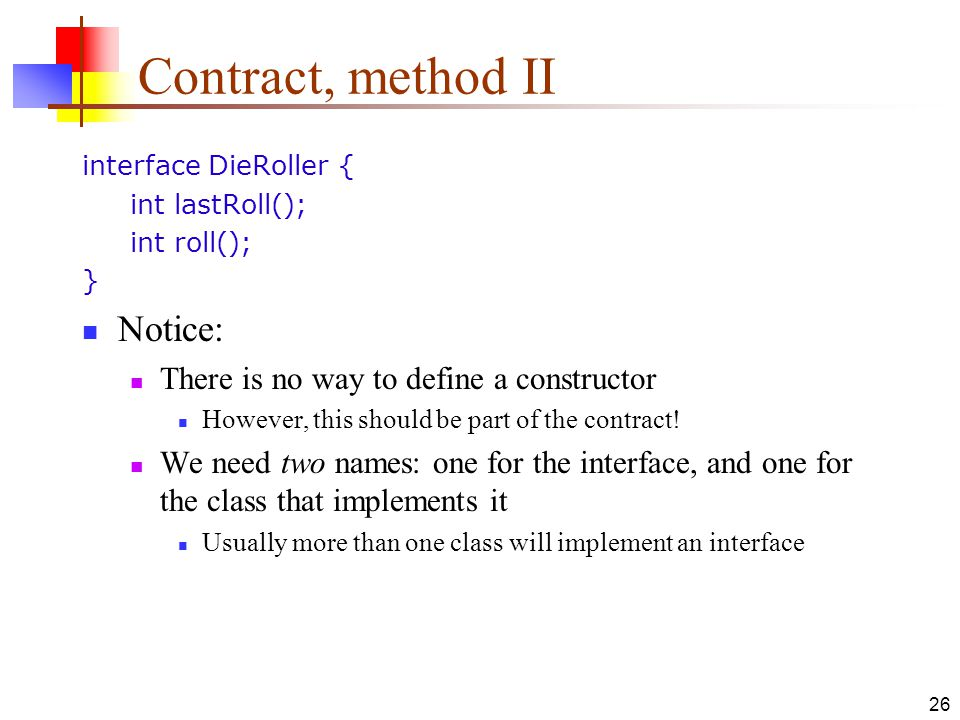 26 Contract, method II interface DieRoller { int lastRoll(); int roll(); } Notice: There is no way to define a constructor However, this should be part of the contract.