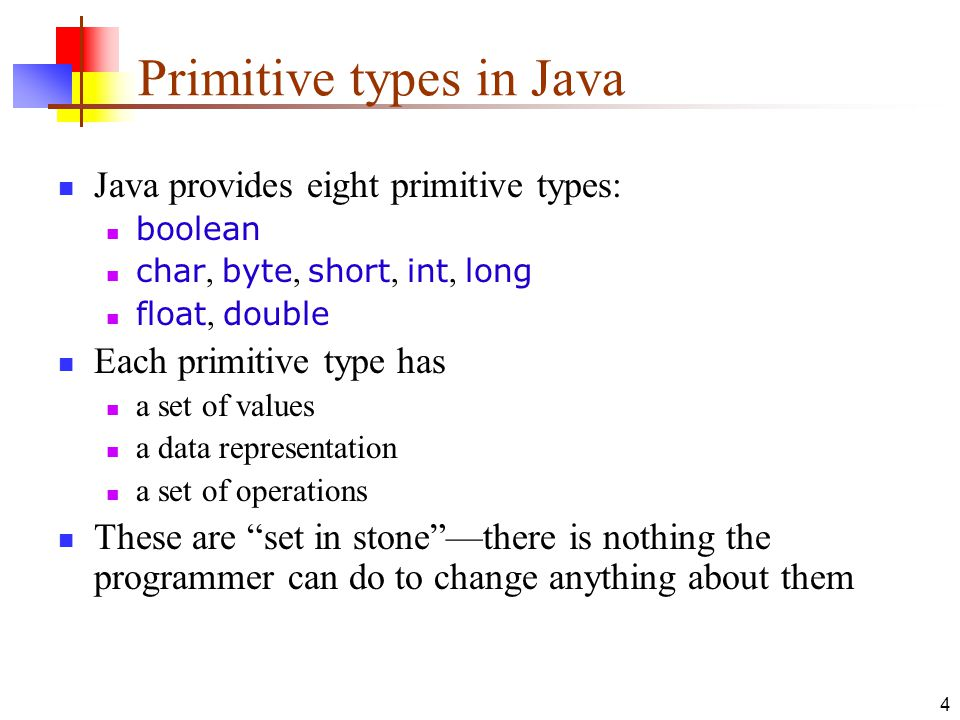 4 Primitive types in Java Java provides eight primitive types: boolean char, byte, short, int, long float, double Each primitive type has a set of values a data representation a set of operations These are set in stone —there is nothing the programmer can do to change anything about them