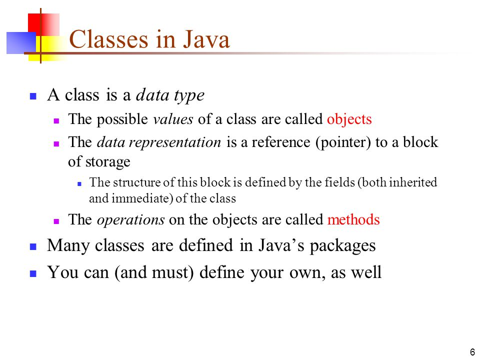 6 Classes in Java A class is a data type The possible values of a class are called objects The data representation is a reference (pointer) to a block of storage The structure of this block is defined by the fields (both inherited and immediate) of the class The operations on the objects are called methods Many classes are defined in Java's packages You can (and must) define your own, as well