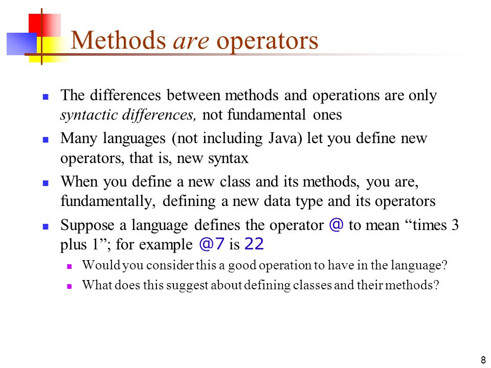 8 Methods are operators The differences between methods and operations are only syntactic differences, not fundamental ones Many languages (not including Java) let you define new operators, that is, new syntax When you define a new class and its methods, you are, fundamentally, defining a new data type and its operators Suppose a language defines the operator @ to mean times 3 plus 1 ; for example @7 is 22 Would you consider this a good operation to have in the language.