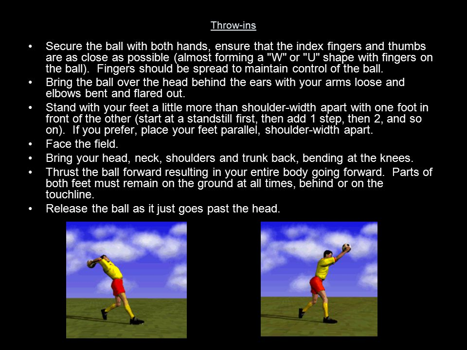Throw-ins Secure the ball with both hands, ensure that the index fingers and thumbs are as close as possible (almost forming a