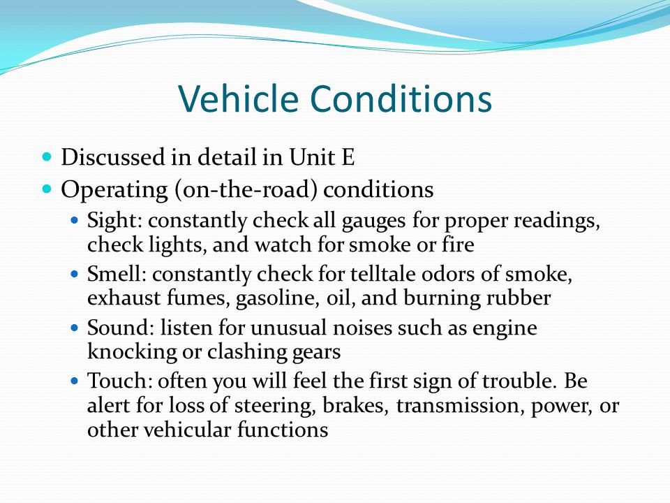 Vehicle Conditions Discussed in detail in Unit E Operating (on-the-road) conditions Sight: constantly check all gauges for proper readings, check ligh