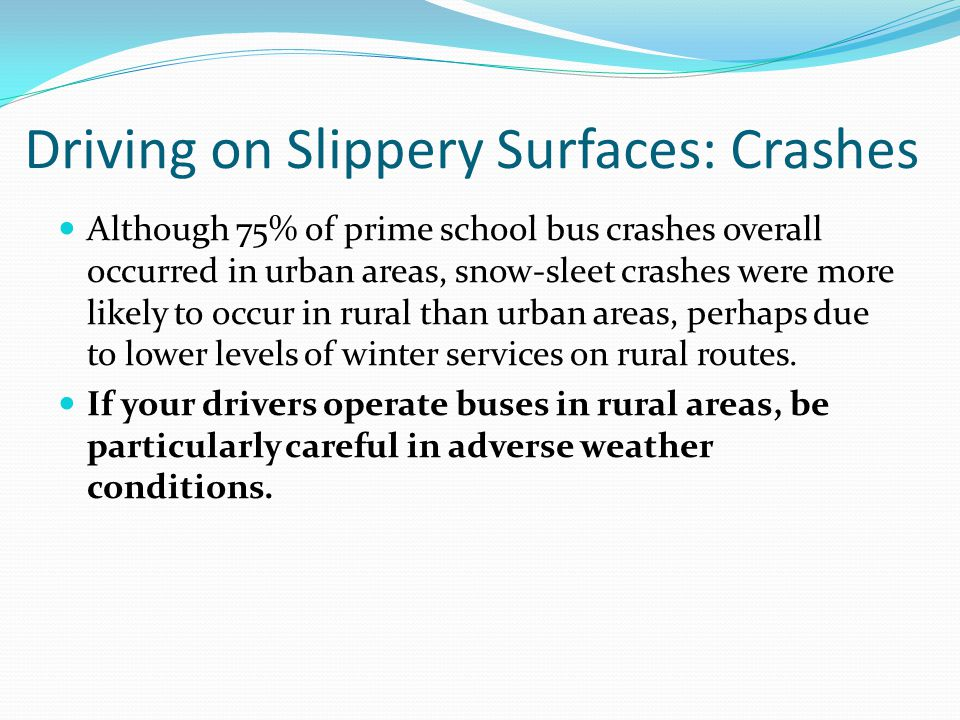 Driving on Slippery Surfaces: Crashes Although 75% of prime school bus crashes overall occurred in urban areas, snow-sleet crashes were more likely to