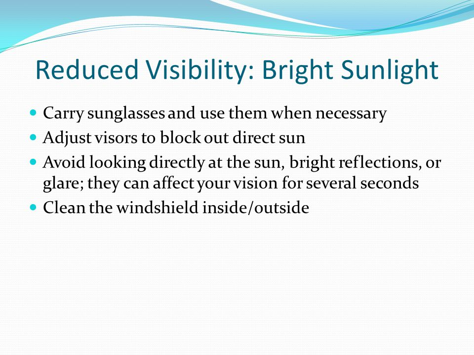 Reduced Visibility: Bright Sunlight Carry sunglasses and use them when necessary Adjust visors to block out direct sun Avoid looking directly at the s