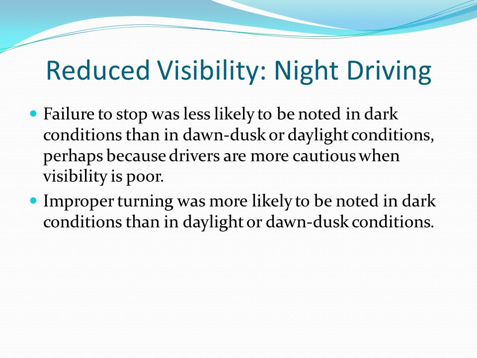 Reduced Visibility: Night Driving Failure to stop was less likely to be noted in dark conditions than in dawn-dusk or daylight conditions, perhaps bec