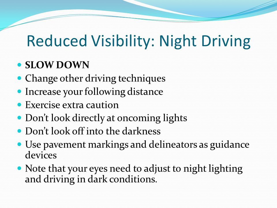 Reduced Visibility: Night Driving SLOW DOWN Change other driving techniques Increase your following distance Exercise extra caution Don't look directl