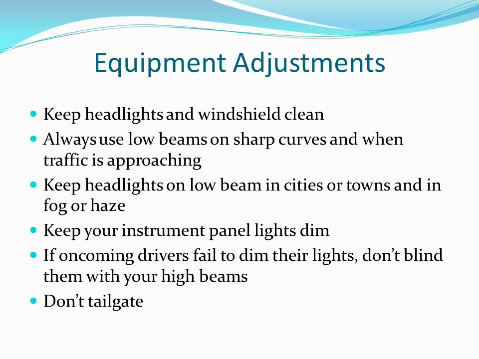 Equipment Adjustments Keep headlights and windshield clean Always use low beams on sharp curves and when traffic is approaching Keep headlights on low