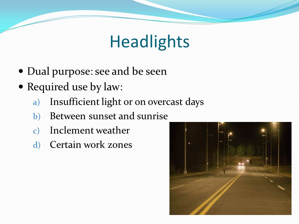 Headlights Dual purpose: see and be seen Required use by law: a) Insufficient light or on overcast days b) Between sunset and sunrise c) Inclement wea