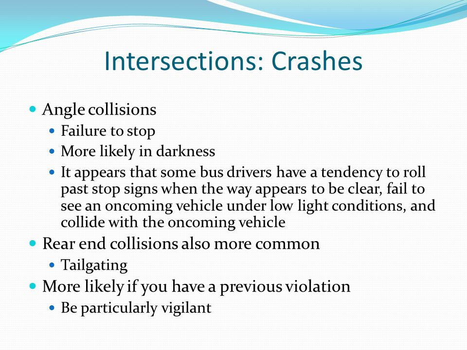 Intersections: Crashes Angle collisions Failure to stop More likely in darkness It appears that some bus drivers have a tendency to roll past stop sig