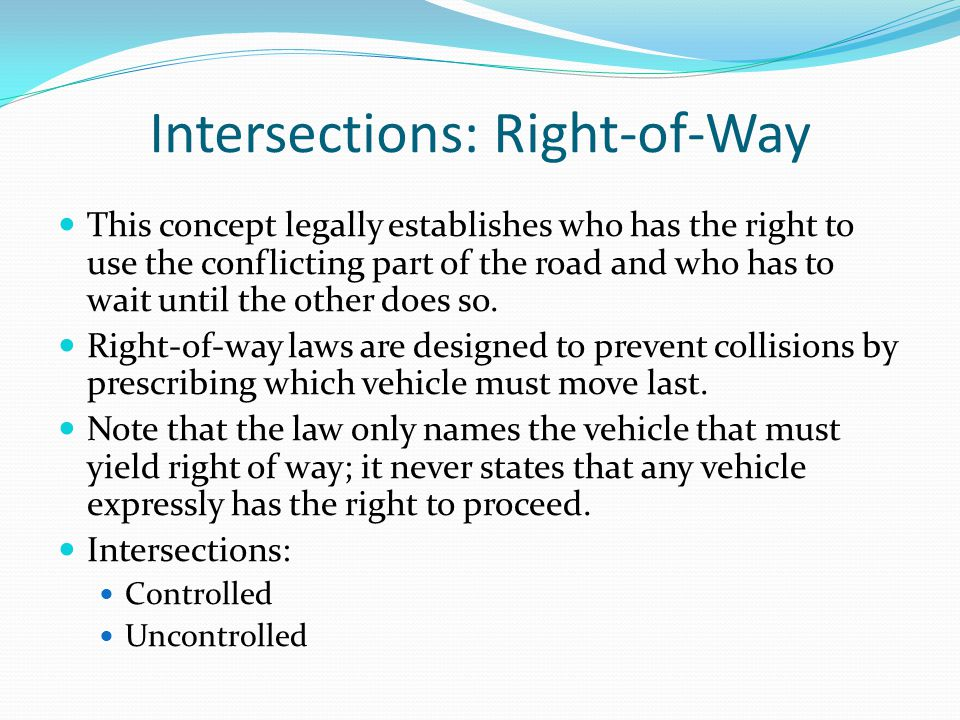 Intersections: Right-of-Way This concept legally establishes who has the right to use the conflicting part of the road and who has to wait until the o