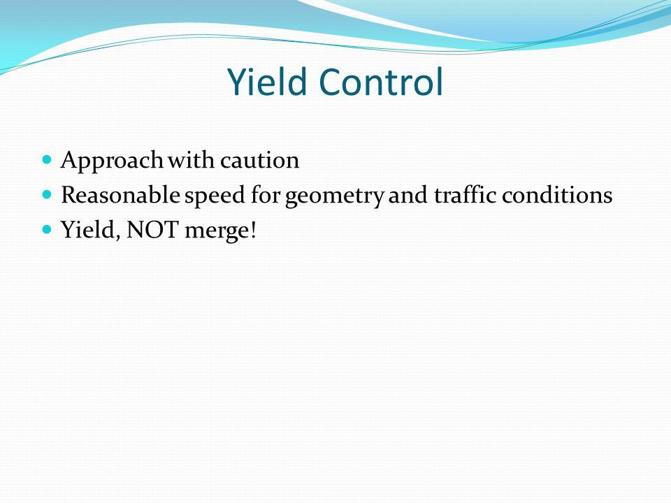 Yield Control Approach with caution Reasonable speed for geometry and traffic conditions Yield, NOT merge!