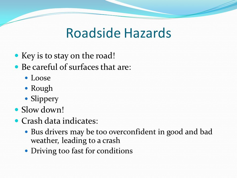 Roadside Hazards Key is to stay on the road! Be careful of surfaces that are: Loose Rough Slippery Slow down! Crash data indicates: Bus drivers may be