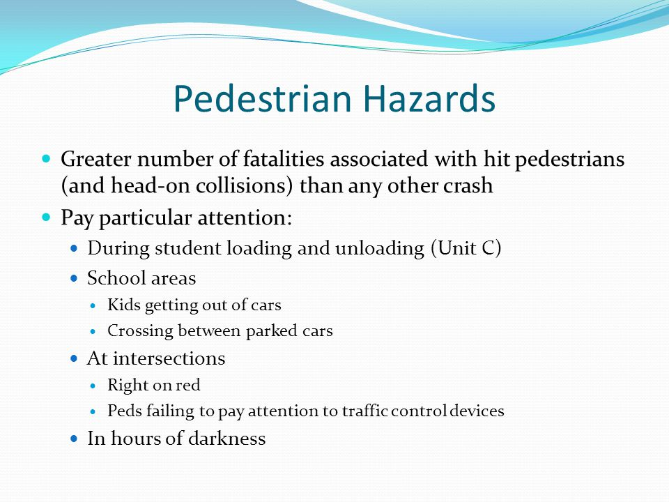 Pedestrian Hazards Greater number of fatalities associated with hit pedestrians (and head-on collisions) than any other crash Pay particular attention