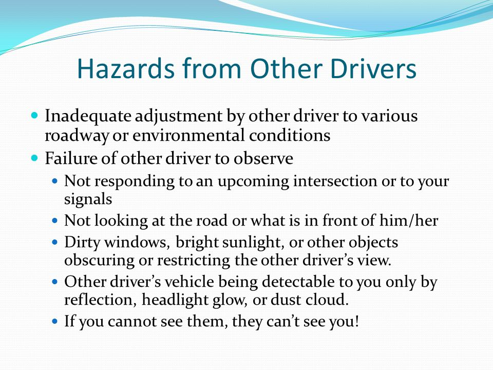 Hazards from Other Drivers Inadequate adjustment by other driver to various roadway or environmental conditions Failure of other driver to observe Not