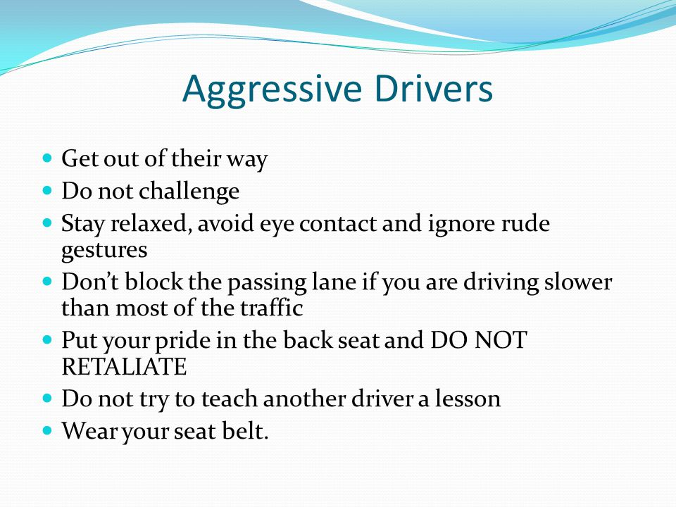 Aggressive Drivers Get out of their way Do not challenge Stay relaxed, avoid eye contact and ignore rude gestures Don't block the passing lane if you