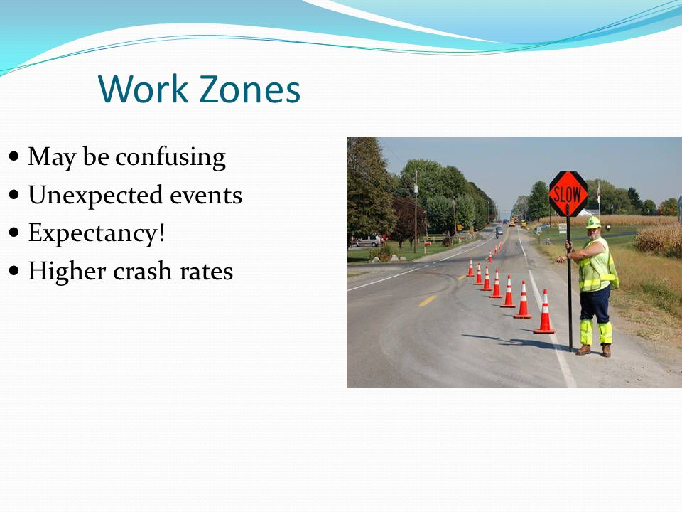 Work Zones May be confusing Unexpected events Expectancy! Higher crash rates
