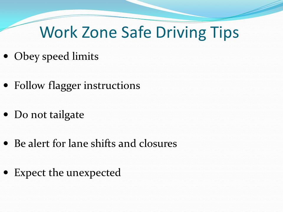 Work Zone Safe Driving Tips Obey speed limits Follow flagger instructions Do not tailgate Be alert for lane shifts and closures Expect the unexpected