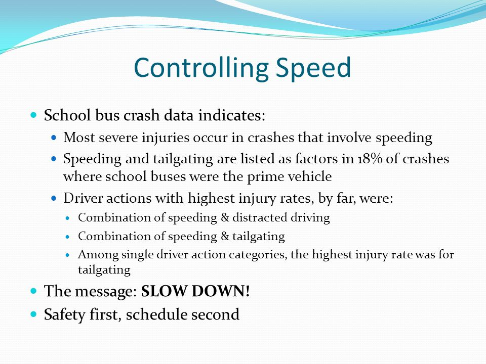 Controlling Speed School bus crash data indicates: Most severe injuries occur in crashes that involve speeding Speeding and tailgating are listed as f