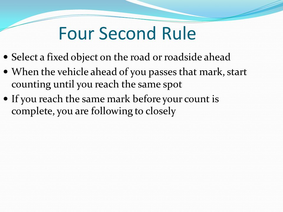 Four Second Rule Select a fixed object on the road or roadside ahead When the vehicle ahead of you passes that mark, start counting until you reach th
