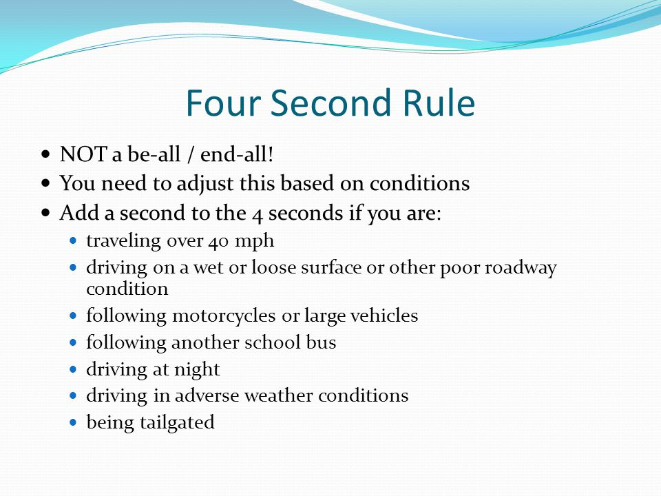 Four Second Rule NOT a be-all / end-all! You need to adjust this based on conditions Add a second to the 4 seconds if you are: traveling over 40 mph d