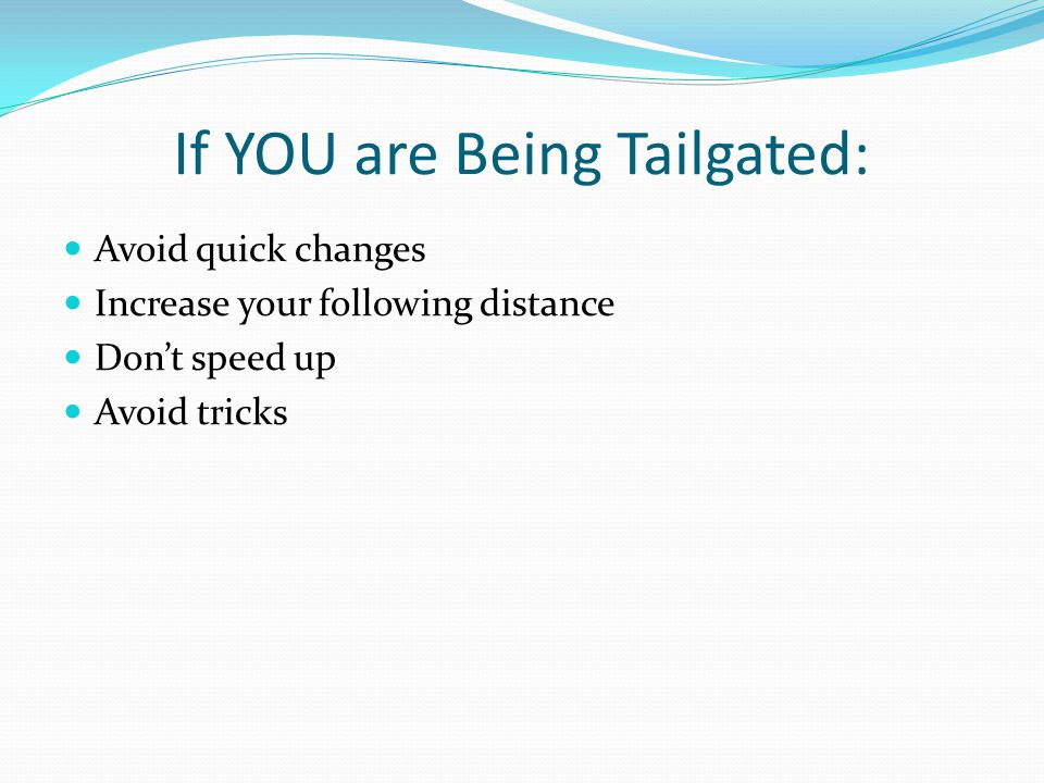 If YOU are Being Tailgated: Avoid quick changes Increase your following distance Don't speed up Avoid tricks