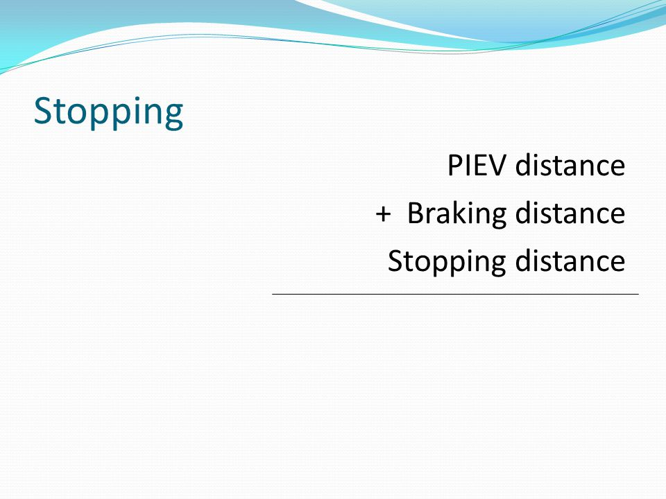 Stopping PIEV distance + Braking distance Stopping distance