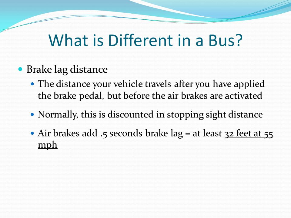 What is Different in a Bus? Brake lag distance The distance your vehicle travels after you have applied the brake pedal, but before the air brakes are