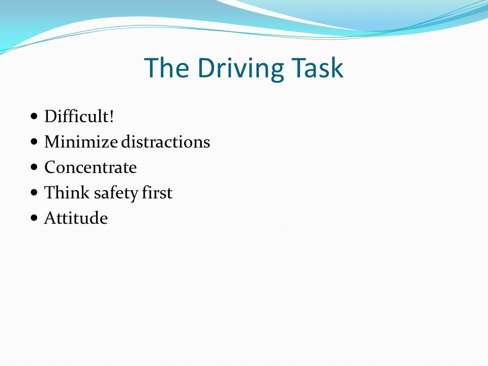 The Driving Task Difficult! Minimize distractions Concentrate Think safety first Attitude