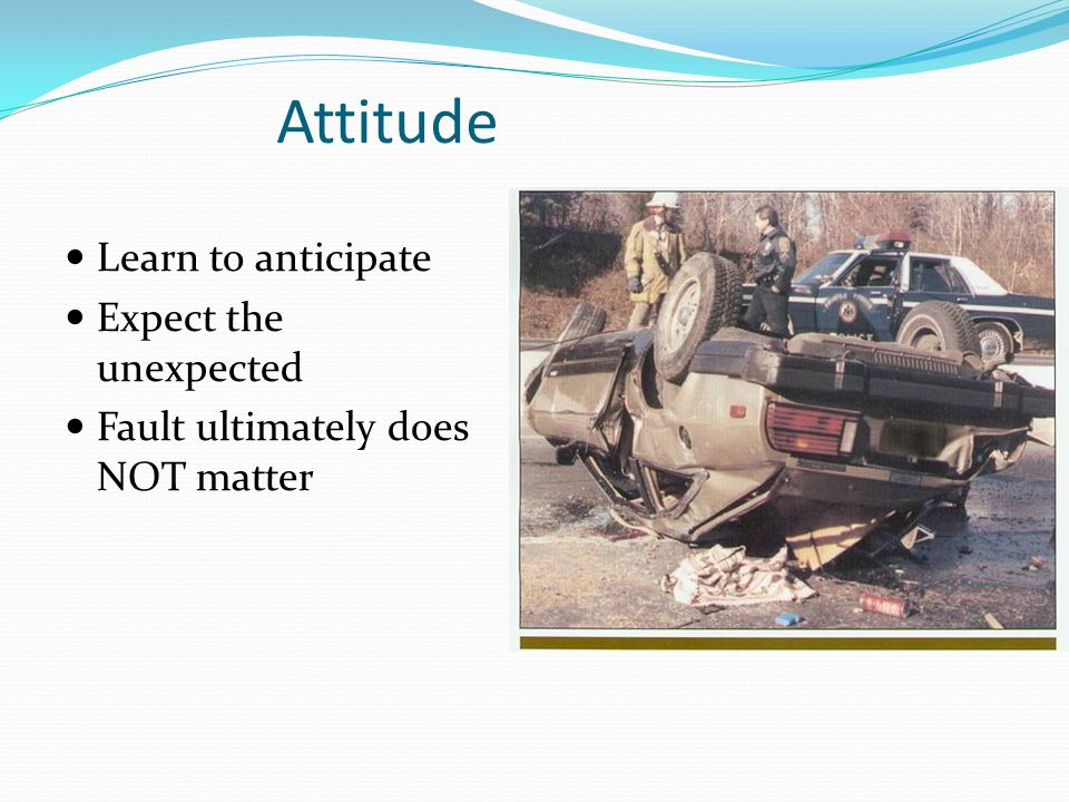 Learn to anticipate Expect the unexpected Fault ultimately does NOT matter