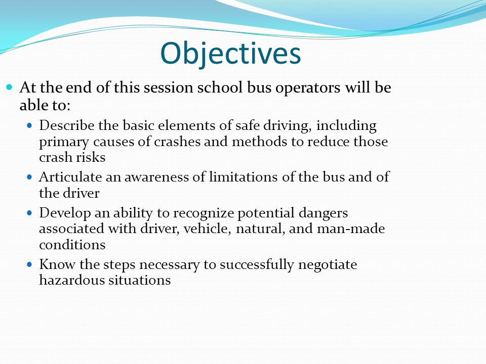Objectives At the end of this session school bus operators will be able to: Describe the basic elements of safe driving, including primary causes of c