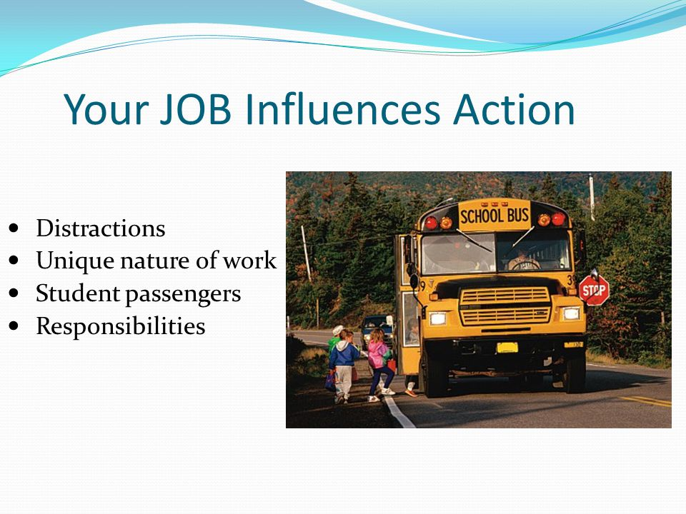 Your JOB Influences Action Distractions Unique nature of work Student passengers Responsibilities
