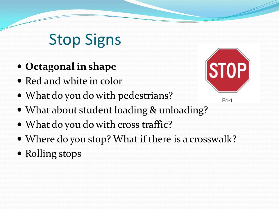 Stop Signs Octagonal in shape Red and white in color What do you do with pedestrians? What about student loading & unloading? What do you do with cros