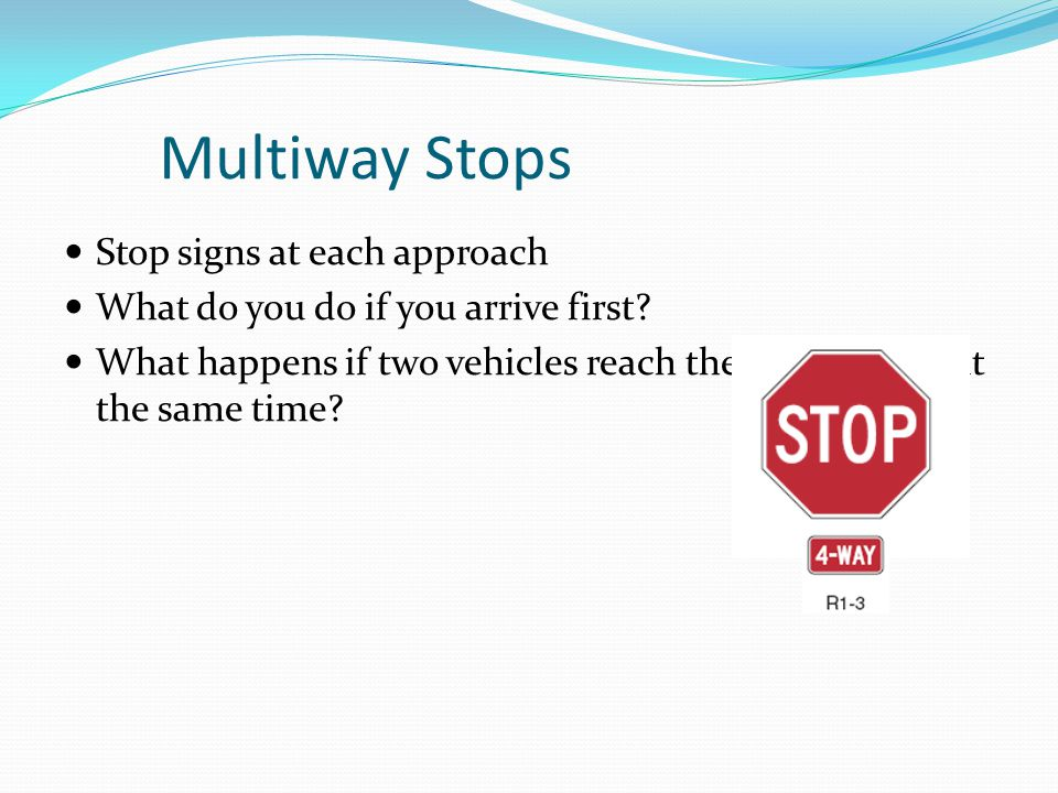 Multiway Stops Stop signs at each approach What do you do if you arrive first? What happens if two vehicles reach the intersection at the same time?