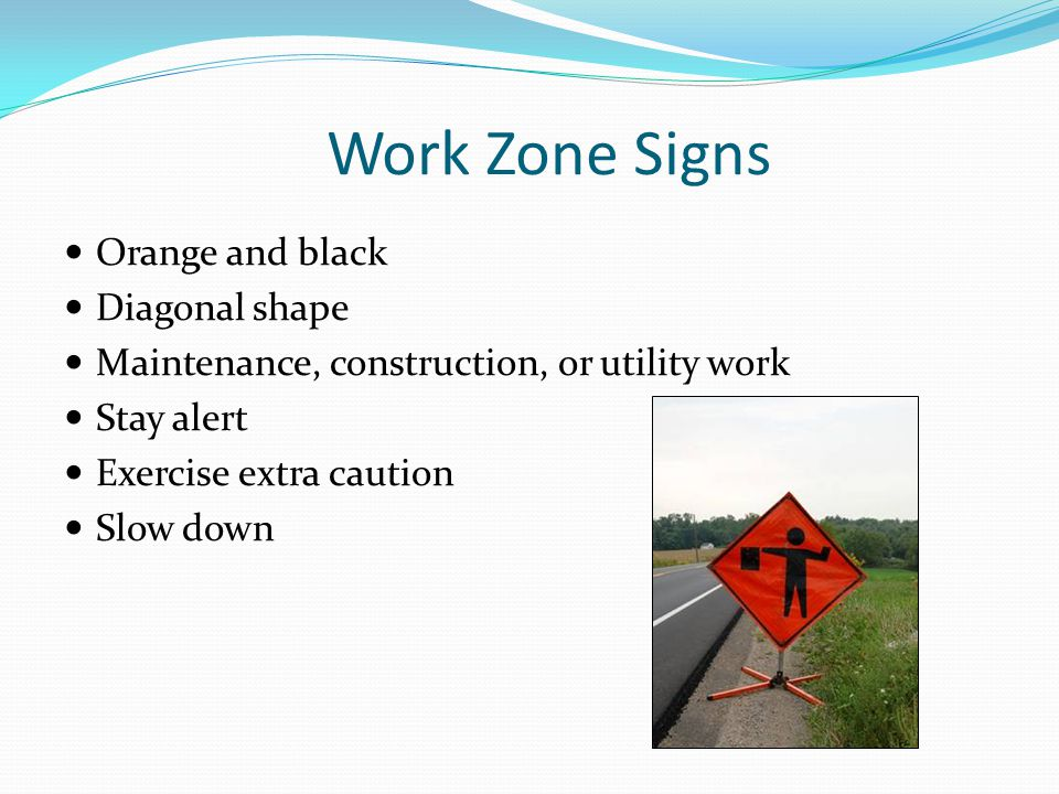 Work Zone Signs Orange and black Diagonal shape Maintenance, construction, or utility work Stay alert Exercise extra caution Slow down